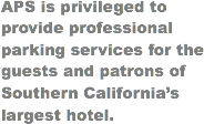 APS is privileged to provide professional parking services for the guests and patrons of Southern California's largest hotel.