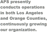 APS presently conducts operations in both Los Angeles and Orange Counties, continuously growing our organization.